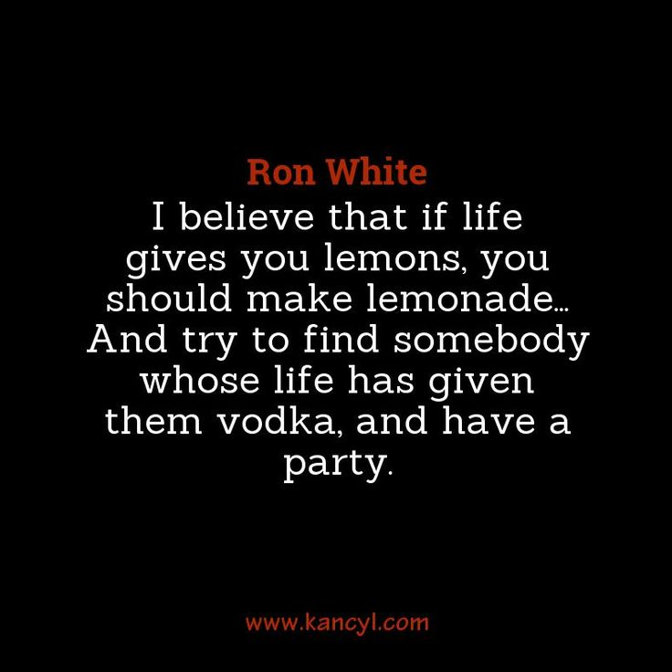 """I believe that if life gives you lemons, you should make lemonade... And try to find somebody whose life has given them vodka, and have a party."", Ron White"