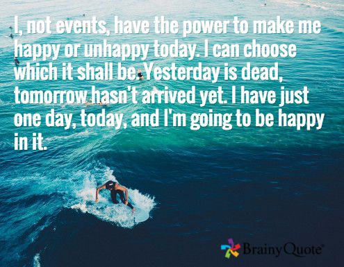 I, not events, have the power to make me happy or unhappy today. I can choose which it shall be. Yesterday is dead, tomorrow hasn't arrived yet. I have just one day, today, and I'm going to be happy in it.