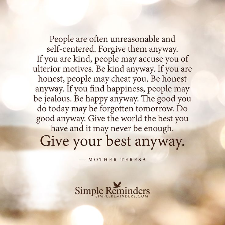 People are often unreasonable and self-centered. Forgive them anyway. If you are kind, people may accuse you of ulterior motives. Be kind anyway. If you are honest, people may cheat you. Be honest anyway. If you find happiness, people may be jealous. Be happy anyway. The good you do today may be forgotten tomorrow. Do good anyway. Give the world the best you...