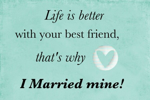 Life is better with your best friend, that's why I married mine!: Life Bestfriends, Bestfriends Quotes