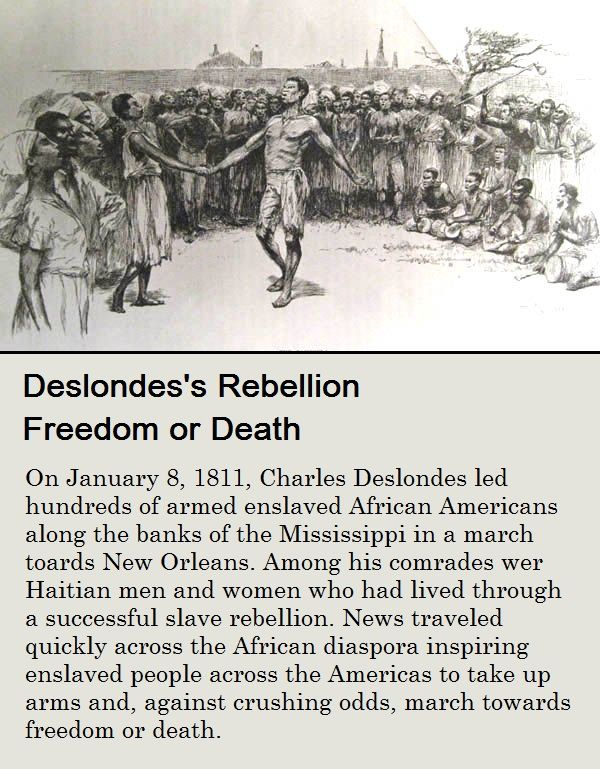 Deslondes's Rebellion Freedom or Death - On Jan 8, 1811, Charles Deslondes led hundreds of armed enslaved African Amer along the banks of the Miss. in a march towards New Orleans. Among his comrades were Haitian men and women who had lived through a successful slave rebellion. News traveled quickly across the African diaspora inspiring enslaved people across the Americas to take up arms and, against crushing odds, march towards freedom or death. Source: Nat. museum of African Amer Hist…