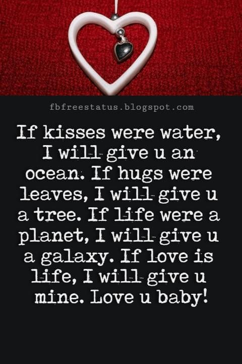 Best Love Messages, If kisses were water, I will give u an ocean. If hugs were leaves, I will give u a tree. If life were a planet, I will give u a galaxy. If love is life, I will give u mine. Love u baby!