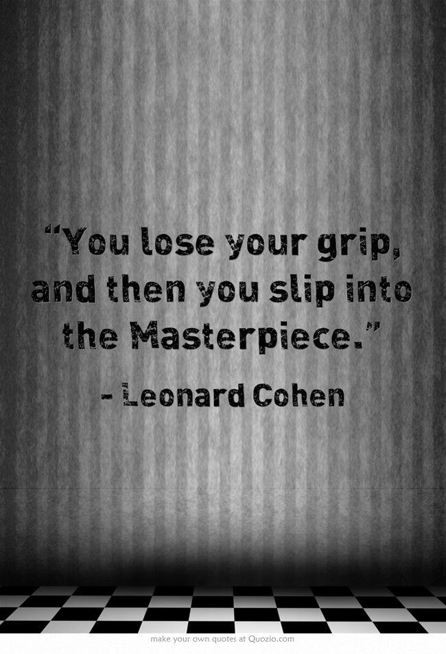 you lose your grip...  (Leonard Cohen)