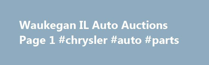 Waukegan IL Auto Auctions Page 1 #chrysler #auto #parts http://australia.remmont.com/waukegan-il-auto-auctions-page-1-chrysler-auto-parts/  #waukegan auto auction # Browse Business Listings in Waukegan, Illinois for Auto Auctions Have you ever wanted to buy your own car at rock-bottom prices? Checking out auto auctions in Waukegan, IL may just get you that ?92 Cadillac convertible of your dreams! Waukegan, IL Police Auctions It feels good when you get a deal. If you consider yourself a…