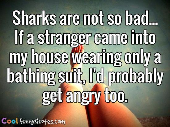 Sharks are not so bad... If a stranger came into my house wearing only a bathing…