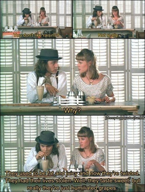 Benny and Joon That's exactly how I feel about raisins. Except I stopped eating them when my dad called them bugs. I was 5, it was traumatizing.