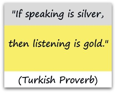 """If speaking is silver, then listening is gold."" (Turkish Proverb) A Coaching Confidence, the coaching blog, Coaching Quote of the Day"