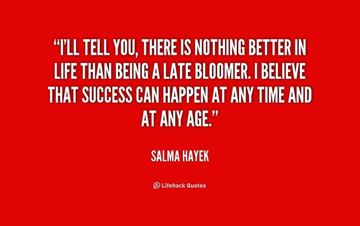 I'll tell you, there is nothing better in life than being a late bloomer. I believe that success can happen at any time and at any age. - Salma Hayek