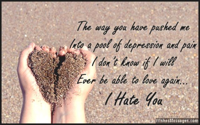 The way you have pushed me into a pool of depression and pain, I don't know if I will ever be able to love again. I hate you. via WishesMessages.com