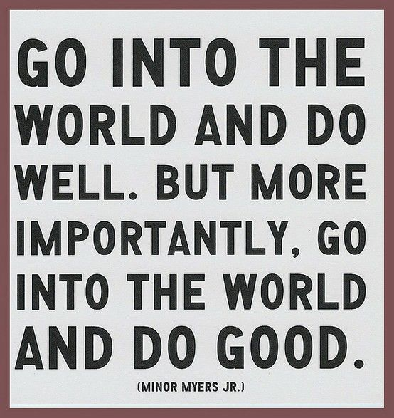 """Go into the world and do well. But more importantly, go into the world and do good."" - Minor Myers"
