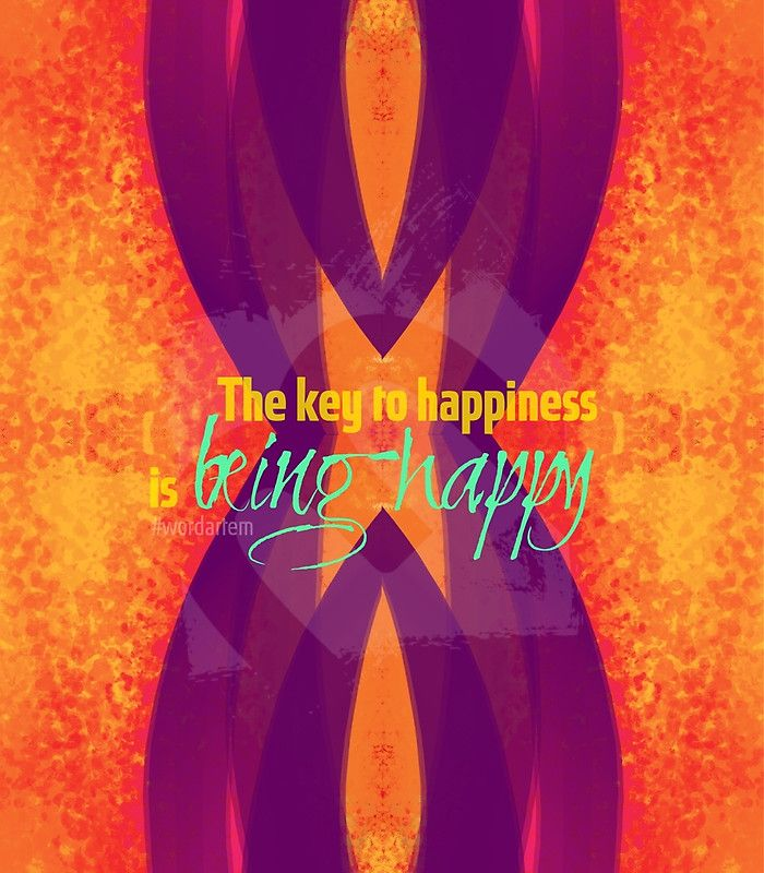 The key to happiness is being happy #uniqueartem