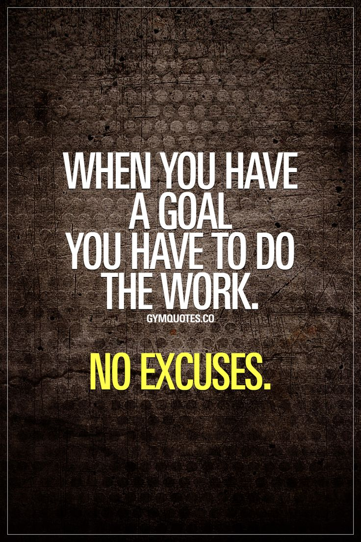 When you have a goal you have to do the work. No excuses. #noexcuses #goalsetting #goaldigger #workharder www.gymquotes.co