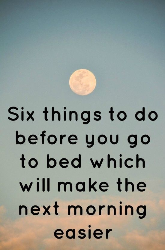 Six things to do before you go to bed which will make the next morning easier.... Trust me, it works.