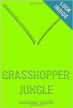 Grasshopper Jungle, by Andrew Smith. Austin Szerba narrates the end of humanity as he and his best friend Robby accidentally unleash an army of giant, unstoppable bugs and uncover the secrets of a decades-old experiment gone terribly wrong. It doesn't that he loves his girlfriend Shann and Robby at the same time.