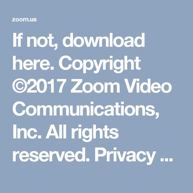If not, download here. Copyright ©2017 Zoom Video Communications, Inc. All rights reserved.  Privacy Policy | Terms