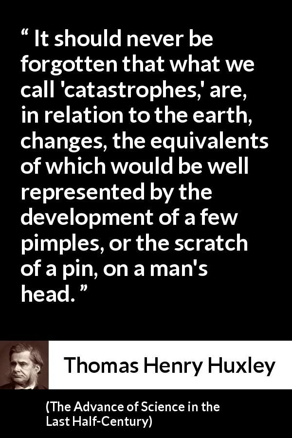 Thomas Henry Huxley - The Advance of Science in the Last Half-Century - It should never be forgotten that what we call 'catastrophes,' are, in relation to the earth, changes, the equivalents of which would be well represented by the development of a few pimples, or the scratch of a pin, on a man's head.