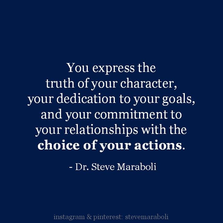 """You express the truth of your character, your dedication to your goals, and your commitment to your relationships with the choice of your actions."" - Steve Maraboli #quote"