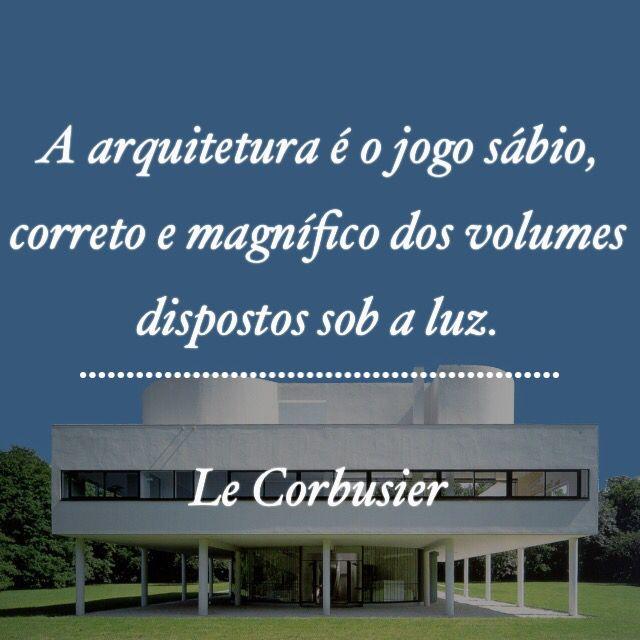 A arquitetura é o jogo sábio, correto e magnífico dos volumes dispostos sob a luz. Le Corbusier