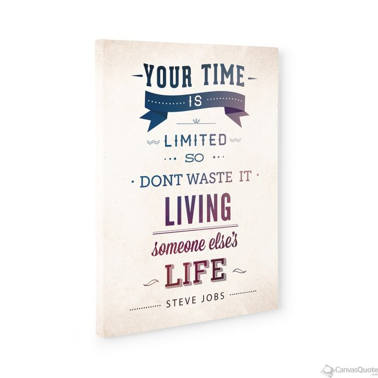 Your Time is Limited So Don't Waste it Living Someone Else's Life - Steve Jobs