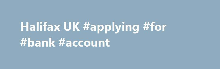 Halifax UK #applying #for #bank #account http://kentucky.remmont.com/halifax-uk-applying-for-bank-account/  # BASIC ACCOUNT. Available Free everyday banking – this means no fees and charges for going accidently overdrawn. Visa debit card – use at any CashPoint or other cash machines. Access to a range of services – Choose when you bank with 24 hour access to Online Banking and Mobile Banking as well as access to Telephone Banking and branch services. Mobile text alerts receive updates on…