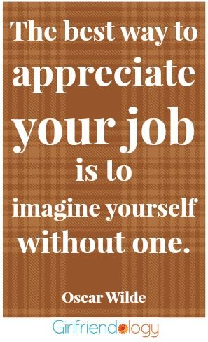 The best way to appreciate your job is to imagine yourself without one. | #quote | 5 Tips for Being a Great Girlfriend Coworker  http://girlfriendology.com/10323/5-tips-to-being-a-good-girlfriend-coworker-advice-from-christine-maddox/