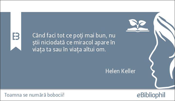 """""""Când faci tot ce poţi mai bun, nu ştii niciodată ce miracol apare în viaţa ta sau în viaţa altui om."""" Helen Keller"""