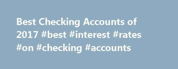 Best Checking Accounts of 2017 #best #interest #rates #on #checking #accounts http://nigeria.nef2.com/best-checking-accounts-of-2017-best-interest-rates-on-checking-accounts/  # NerdWallet s Best Checking Accounts of 2017 Why we like it Simply Right Checking at Santander it doesn't earn interest. But you can avoid the account's $10 monthly fee by making at least one transaction per month, including a deposit, transfer, withdrawal or payment. Most of the bank's over 675 U.S.-based branches…
