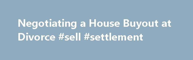 "Negotiating a House Buyout at Divorce #sell #settlement http://montana.remmont.com/negotiating-a-house-buyout-at-divorce-sell-settlement/  Negotiating a House Buyout at Divorce What is a ""Buyout?"" One way that divorcing spouses deal with the family home is for one spouse to ""buyout"" the other's interest. (Other ways are to sell the house or to continue to co-own it.) Often, the custodial parent buys out the noncustodial parent so that the children can stay in the house. The advantages to…"