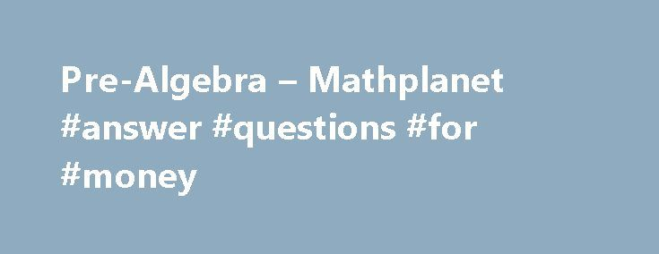 Pre-Algebra – Mathplanet #answer #questions #for #money http://health.nef2.com/pre-algebra-mathplanet-answer-questions-for-money/  #pre algebra answers # Pre-Algebra Pre Algebra is the first math course in high school and will guide you through among other things integers, one-step equations, inequalities and equations, graphs and functions, percent, probabilities. We also present an introduction to geometry and right triangles. In Pre Algebra you will for example study*: Review of natural…