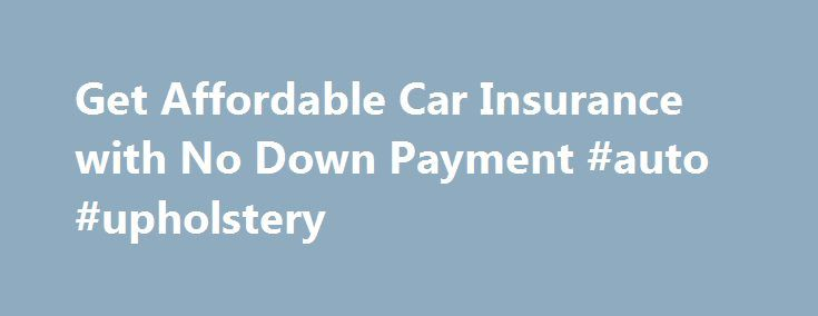Get Affordable Car Insurance with No Down Payment #auto #upholstery http://nef2.com/get-affordable-car-insurance-with-no-down-payment-auto-upholstery/  #low auto insurance # Get Affordable Car Insurance with No Down Payment Having car insurance is as important as having a driver's license, and essential to being able to drive on America's roads. Not only does it protect you, it also protects your passengers and people in the other cars. Without car insurance, you cannot...