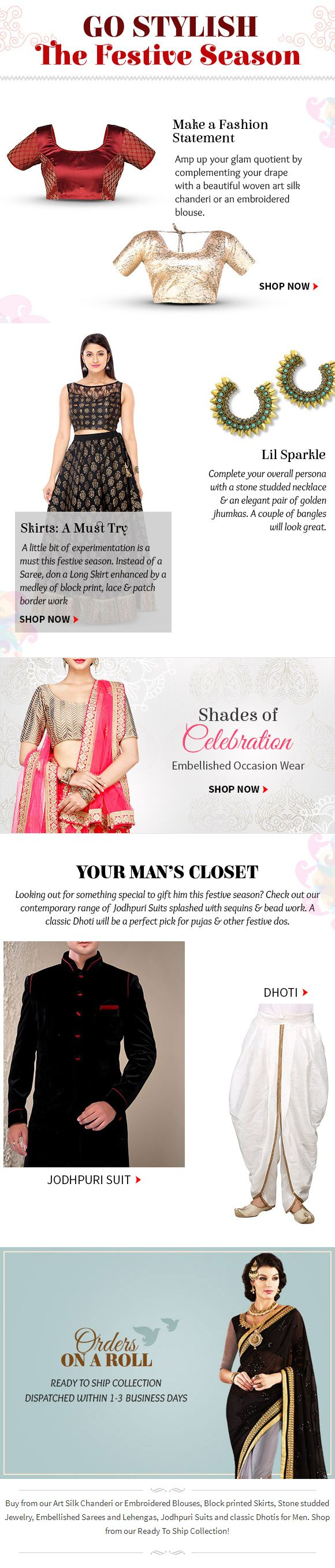 Buy from our Art Silk Chanderi or Embroidered Blouses, Block printed Skirts, Stone studded Jewelry, Embellished Sarees and Lehengas, Jodhpuri Suits and classic Dhotis for Men. Shop from our Ready To Ship Collection