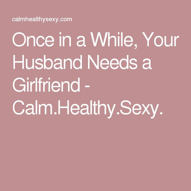 Once in a While, Your Husband Needs a Girlfriend - Calm.Healthy.Sexy.