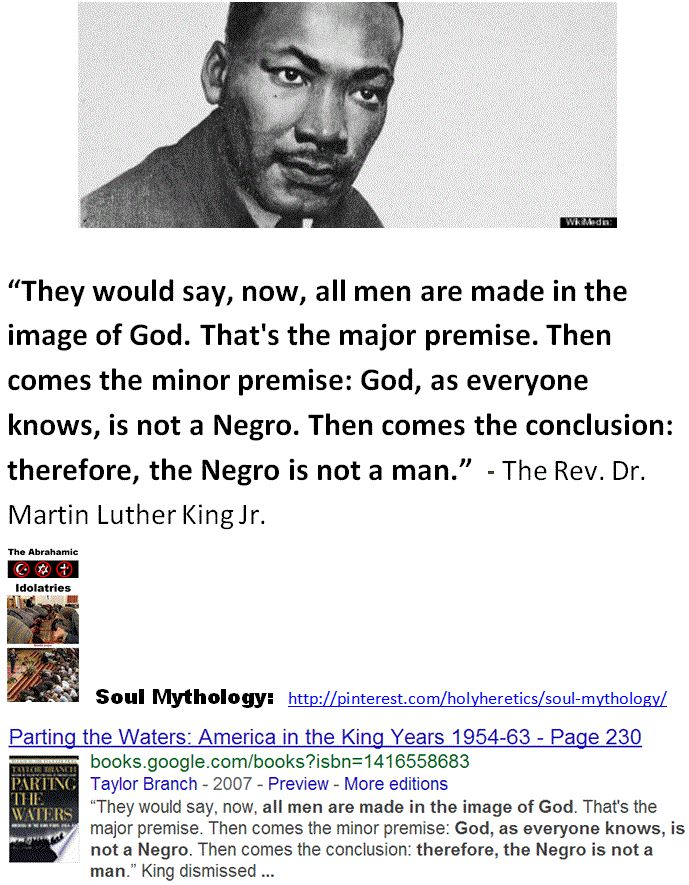 """The Greatest Fraud -Pro-Slavery Idolatries: """"They would say, now, all men are made in the image of God. That's the major premise. Then comes the minor premise: God, as everyone knows, is not a Negro. Then comes the conclusion: therefore, the Negro is not a man.""""  - The Rev. Dr. Martin Luther King Jr.   http://www.pinterest.com/pin/540924605215576155/ http://www.pinterest.com/pin/540924605215573303/ http://www.pinterest.com/pin/540924605215565061/"""