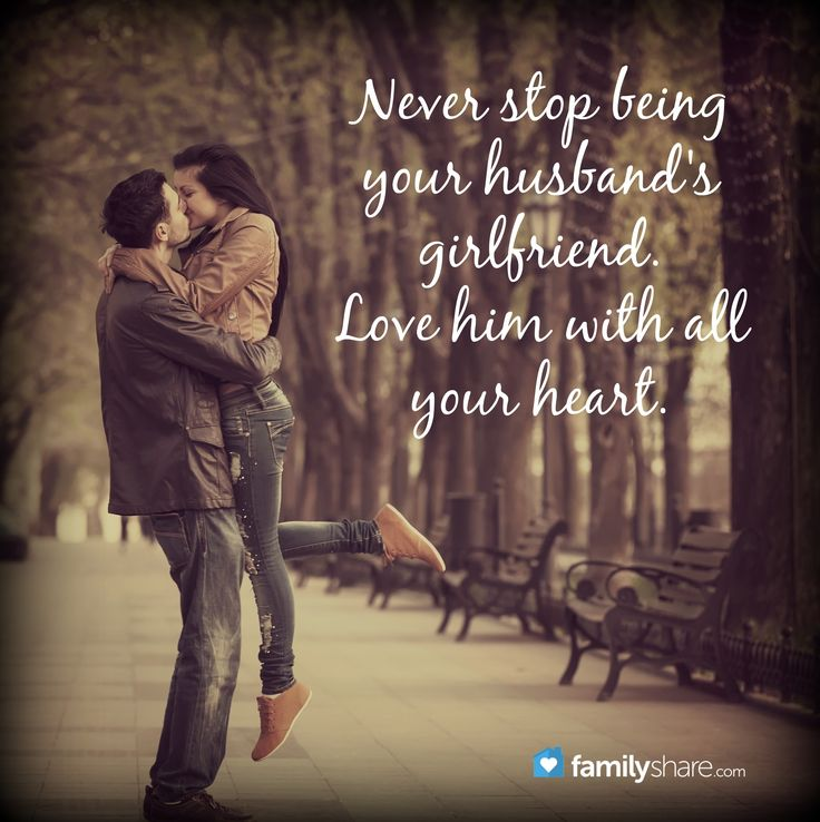 Never stop being your husband's girlfriend. Love him with all your heart.