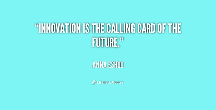 Innovation is the calling card of the future. - Anna Eshoo at Lifehack QuotesAnna Eshoo at http://quotes.lifehack.org/by-author/anna-eshoo/