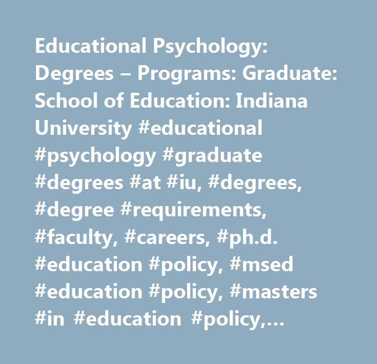 Educational Psychology: Degrees – Programs: Graduate: School of Education: Indiana University #educational #psychology #graduate #degrees #at #iu, #degrees, #degree #requirements, #faculty, #careers, #ph.d. #education #policy, #msed #education #policy, #masters #in #education #policy, #doctorate #in #education #policy…