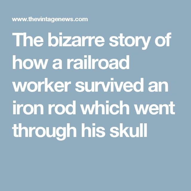 The bizarre story of how a railroad worker survived an iron rod which went through his skull