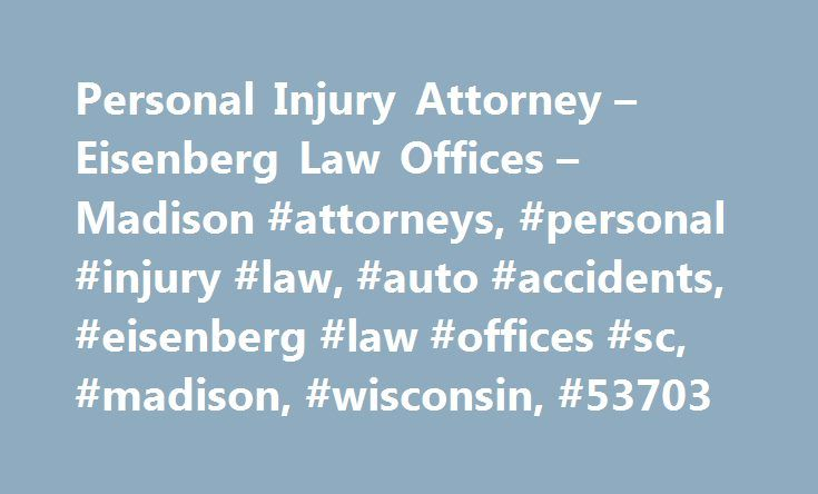 Personal Injury Attorney – Eisenberg Law Offices – Madison #attorneys, #personal #injury #law, #auto #accidents, #eisenberg #law #offices #sc, #madison, #wisconsin, #53703 http://north-carolina.remmont.com/personal-injury-attorney-eisenberg-law-offices-madison-attorneys-personal-injury-law-auto-accidents-eisenberg-law-offices-sc-madison-wisconsin-53703/  # Making a Personal Injury Claim Personal injury claims can vary depending on your injury. They can be injuries suffered in car, motorcycle…