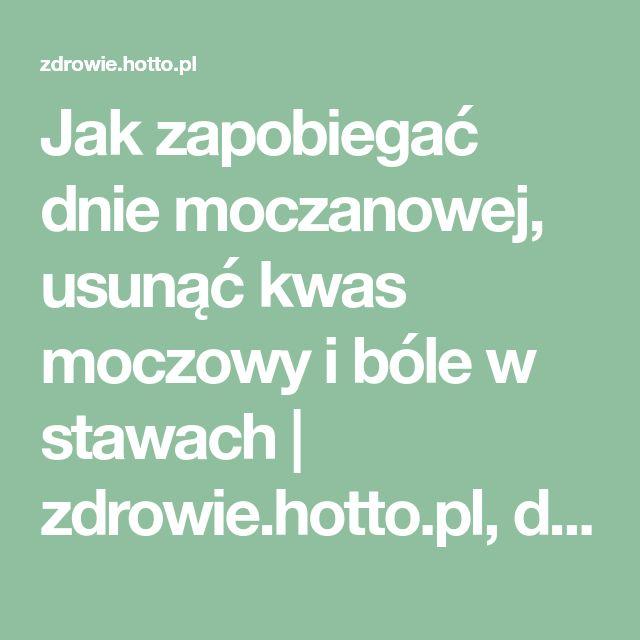 Jak zapobiegać dnie moczanowej, usunąć kwas moczowy i bóle w stawach   zdrowie.hotto.pl, domowe sposoby popularne w necie