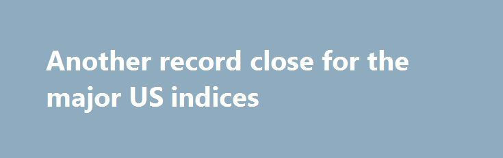 Another record close for the major US indices http://betiforexcom.livejournal.com/24412718.html  Nasdaq leads the charge All  3  major US indices are closing at record levels for the 2nd day in a row. For the year, each of the indices are not doing to shabby either. The post Another record close for the major US indices appeared first on Forex news - Binary options. http://betiforex.com/another-record-close-for-the-major-us-indices/