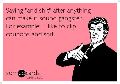 Saying 'and shit' after anything can make it sound gangster. For example: I like to clip coupons and shit.
