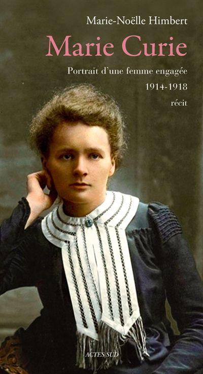 """530.092 HIM - Marie Curie : portrait d'une femme engagée, 1914-1918 / M. Himbert. """"Marie Curie Marie Curie était une femme insaisissable, cadenassée. Le récit de ses activités, parfois clandestines, durant la Première Guerre mondiale, éclaire d'un jour nouveau la face méconnue de ce personnage célèbre : son engagement et son humanité. En août 1914, Marie Curie est une femme seule. Ses découvertes, ses deux prix Nobel sont derrière elle, et son époux Pierre est mort depuis huit ans."""""""