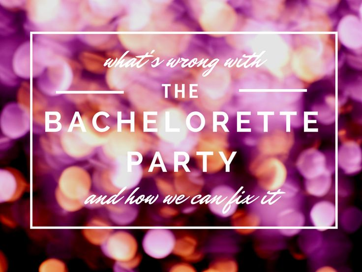 What's wrong with the bachelorette party (and how we can fix it)
