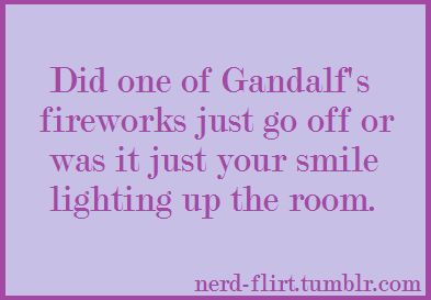 Did one of Gandalf's fireworks just go off or was it just your smie lighting up the room. See more Lord of the Rings pick up lines [here].