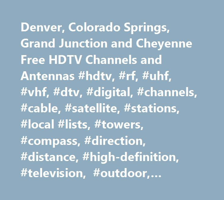 Denver, Colorado Springs, Grand Junction and Cheyenne Free HDTV Channels and Antennas #hdtv, #rf, #uhf, #vhf, #dtv, #digital, #channels, #cable, #satellite, #stations, #local #lists, #towers, #compass, #direction, #distance, #high-definition, #television, #outdoor, #rotor, #indoor, #antennas, #expert, #examples, #help, #free, #over-the-air, #off-air, #licensed, #transition, #tuners, #converter #box, #setups, #color #code #chart, #picture, #appearance, #multicasting, #multi-directional…