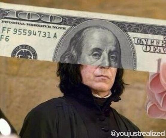 You just realized. Top of a $100 bill and Professor Snape. Funny.
