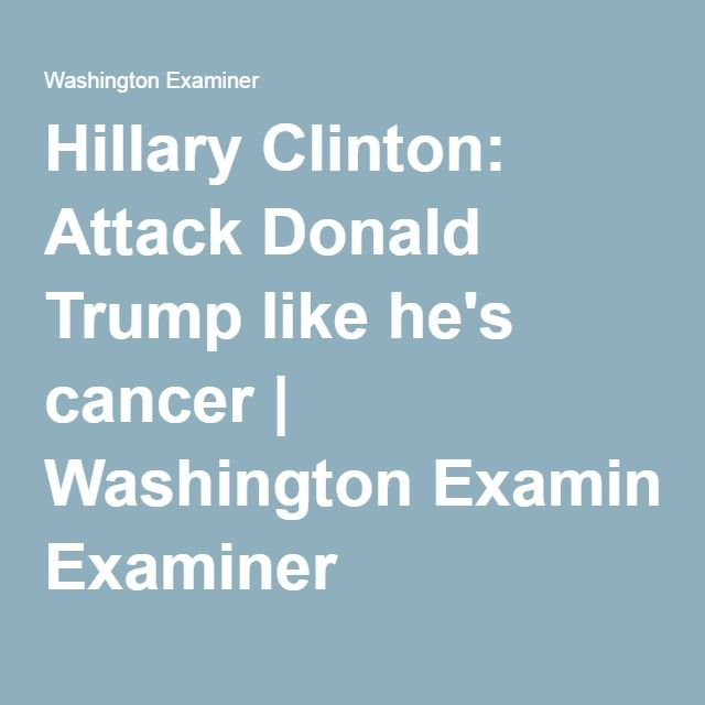 Hillary Clinton: Attack Donald Trump like he's cancer | Washington Examiner