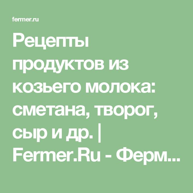 Рецепты продуктов из козьего молока: сметана, творог, сыр и др. | Fermer.Ru - Фермер.Ру - Главный фермерский портал - все о бизнесе в сельском хозяйстве. Форум фермеров.