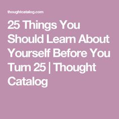 25 Things You Should Learn About Yourself Before You Turn 25   Thought Catalog