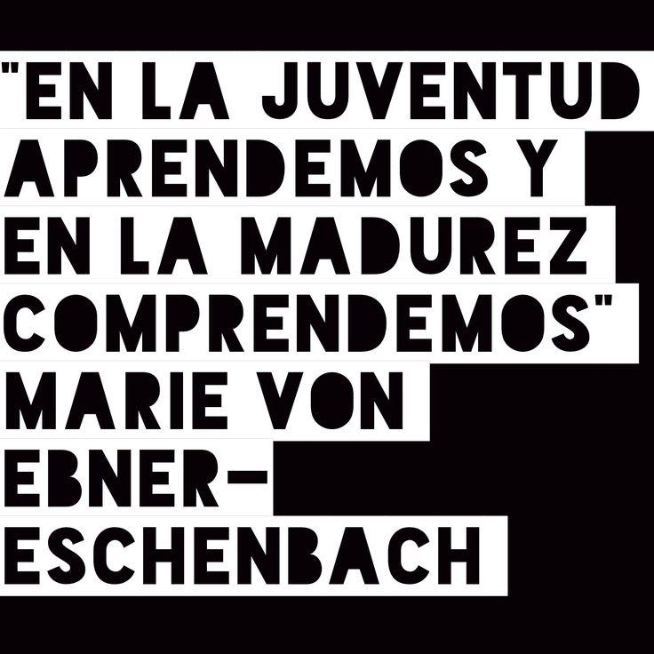 """""""En la juventud aprendemos y en la madurez comprendemos"""" Marie von Ebner-Eschenbach"""